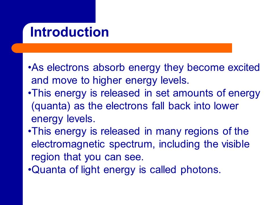 Introduction As electrons absorb energy they become excited and move to higher energy levels.