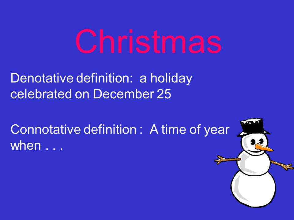 Christmas Denotative definition: a holiday celebrated on December 25