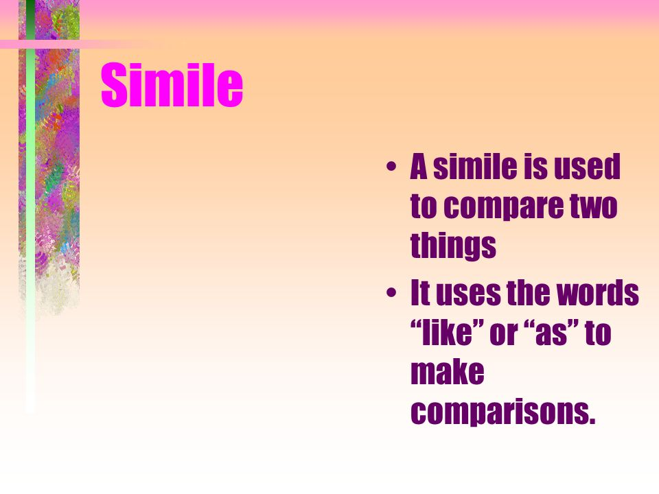 Simile A simile is used to compare two things