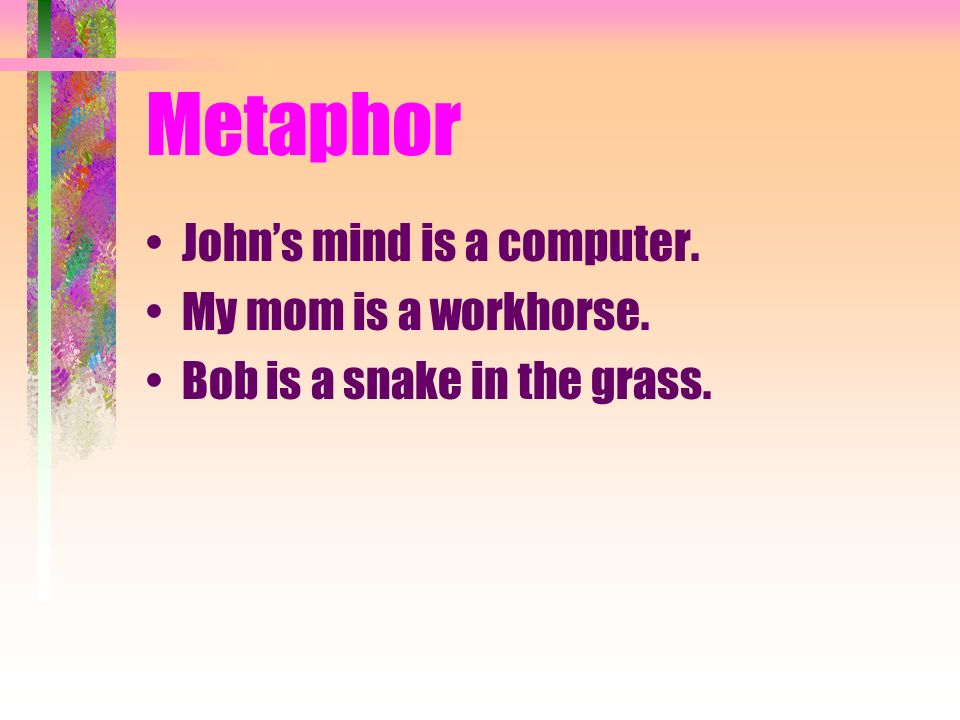 Metaphor John's mind is a computer. My mom is a workhorse.