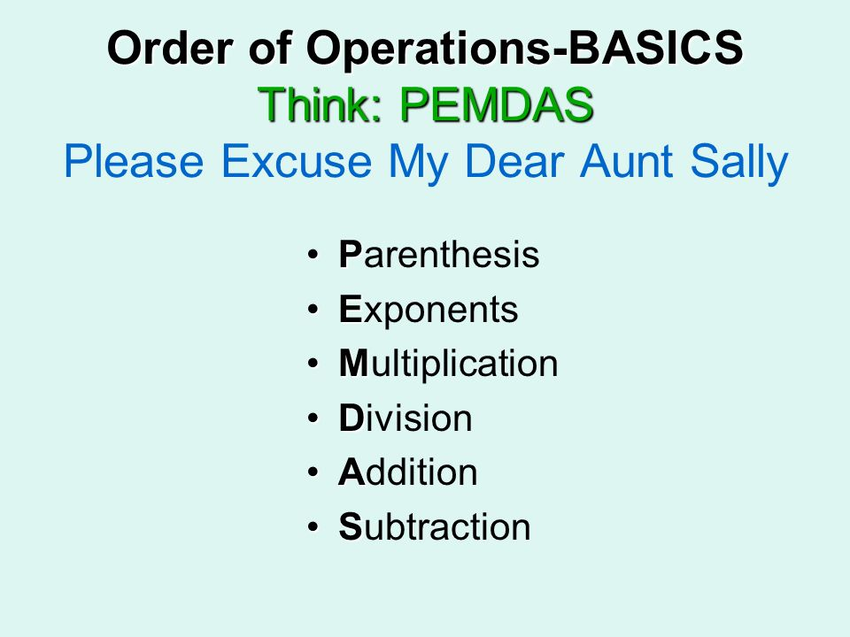 Order of Operations-BASICS Think: PEMDAS Please Excuse My Dear Aunt Sally