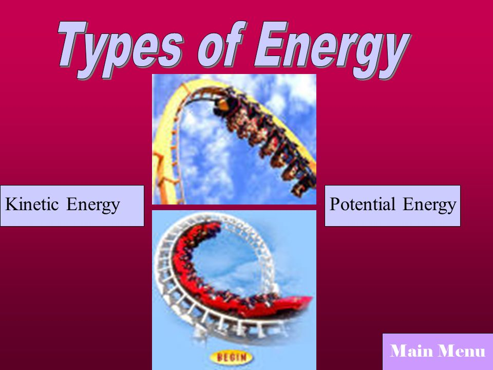 Types of Energy Kinetic Energy Potential Energy Main Menu
