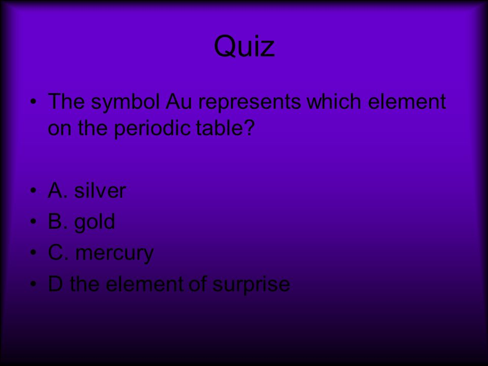 Quiz The symbol Au represents which element on the periodic table