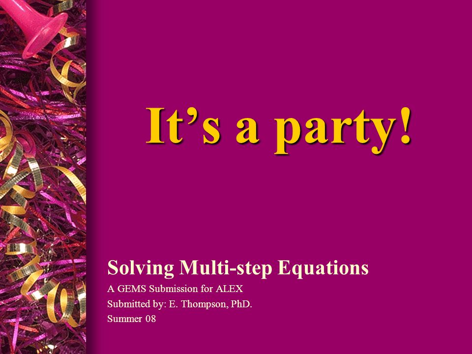 It's a party! Solving Multi-step Equations A GEMS Submission for ALEX