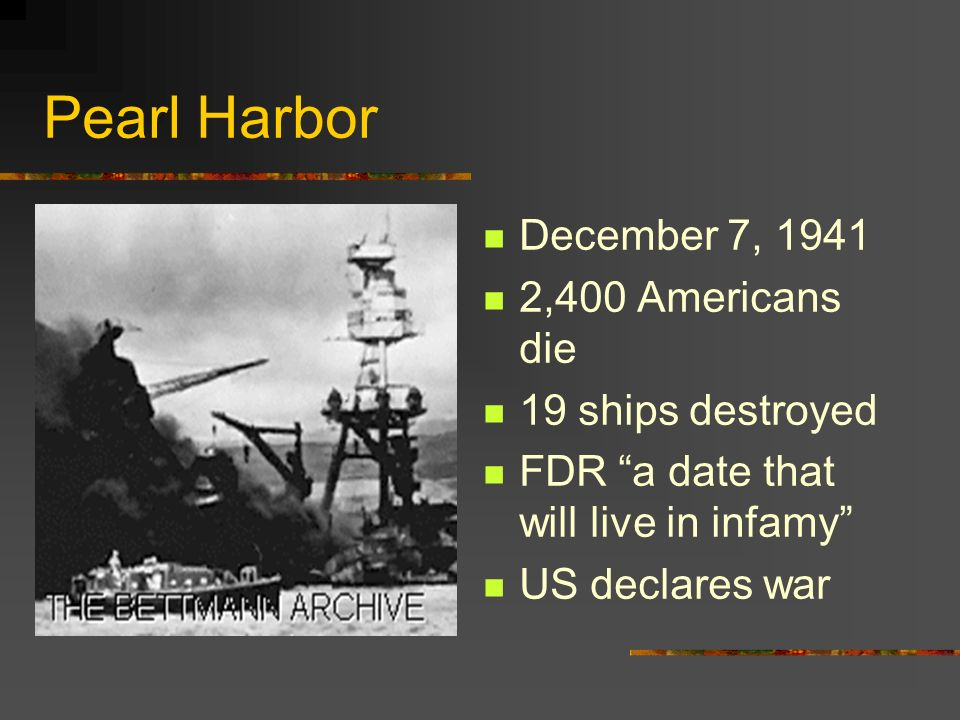 Pearl Harbor December 7, 1941 2,400 Americans die 19 ships destroyed
