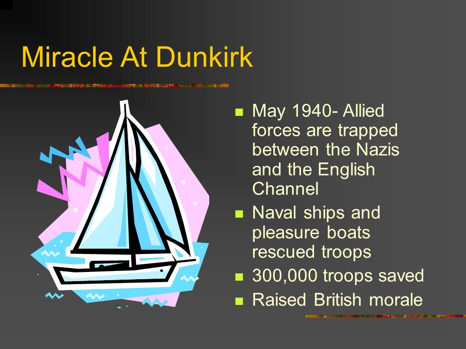 Miracle At Dunkirk May 1940- Allied forces are trapped between the Nazis and the English Channel. Naval ships and pleasure boats rescued troops.