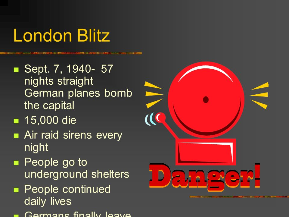 London Blitz Sept. 7, 1940- 57 nights straight German planes bomb the capital. 15,000 die. Air raid sirens every night.