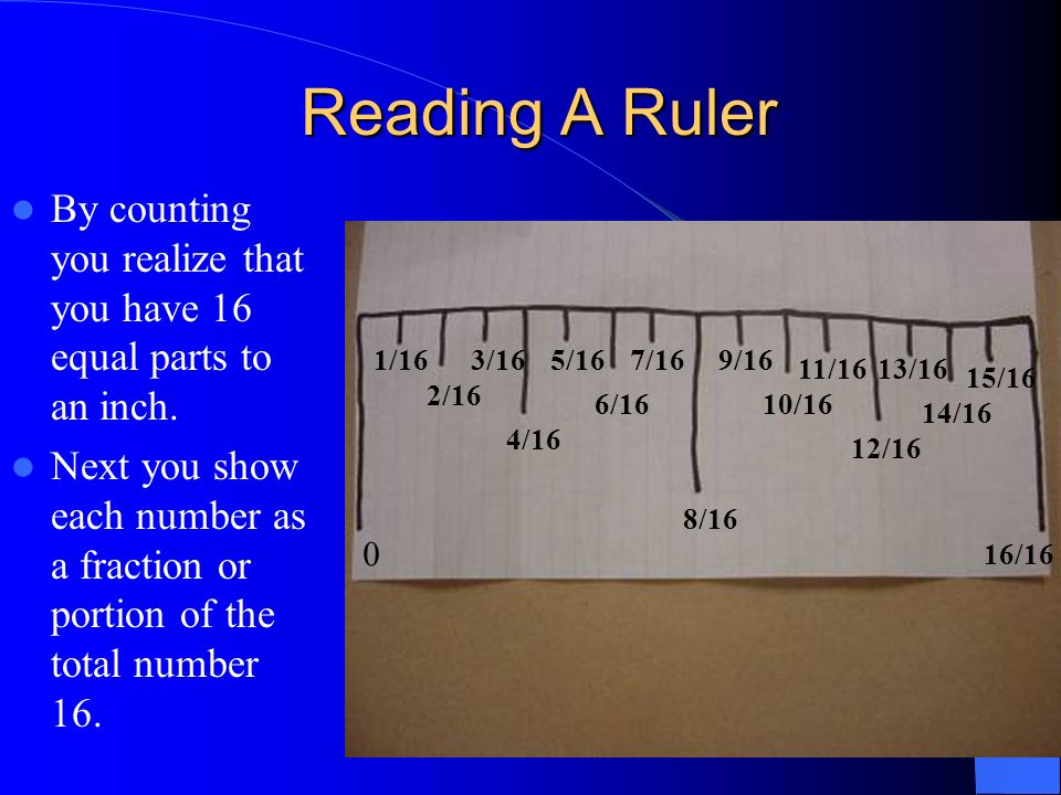 Reading A Ruler By counting you realize that you have 16 equal parts to an inch.