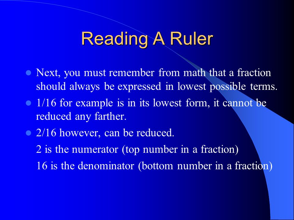 Reading A Ruler Next, you must remember from math that a fraction should always be expressed in lowest possible terms.