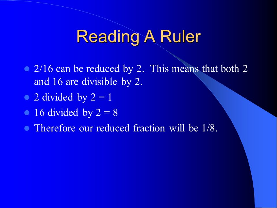 Reading A Ruler2/16 can be reduced by 2. This means that both 2 and 16 are divisible by 2. 2 divided by 2 = 1.