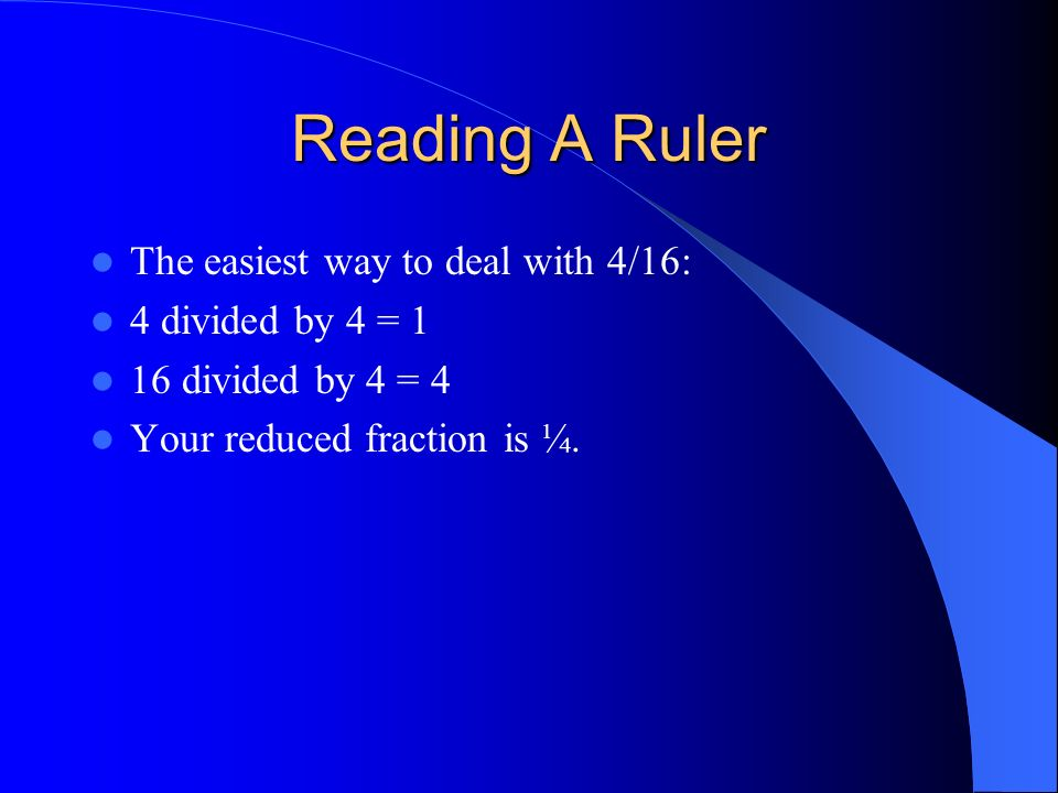 Reading A Ruler The easiest way to deal with 4/16: 4 divided by 4 = 1