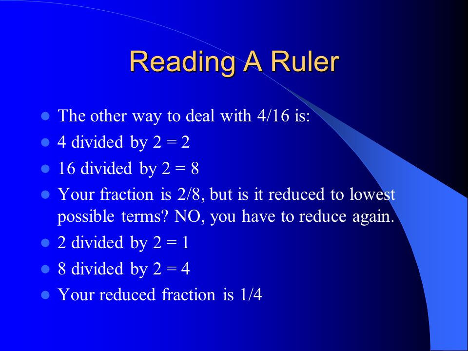 Reading A Ruler The other way to deal with 4/16 is: 4 divided by 2 = 2