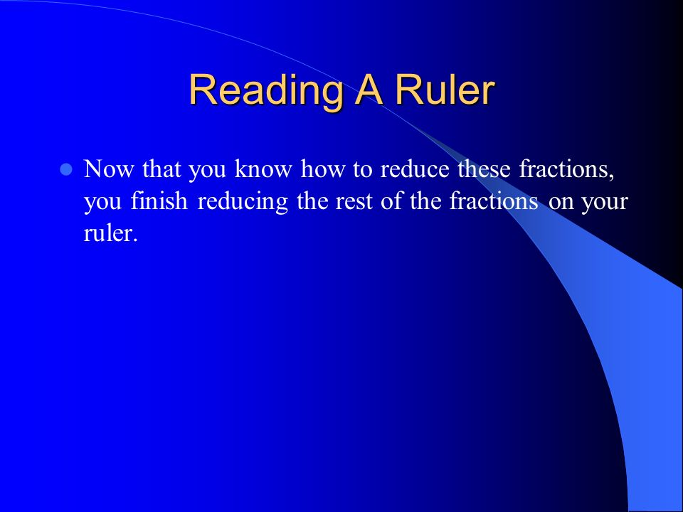 Reading A RulerNow that you know how to reduce these fractions, you finish reducing the rest of the fractions on your ruler.
