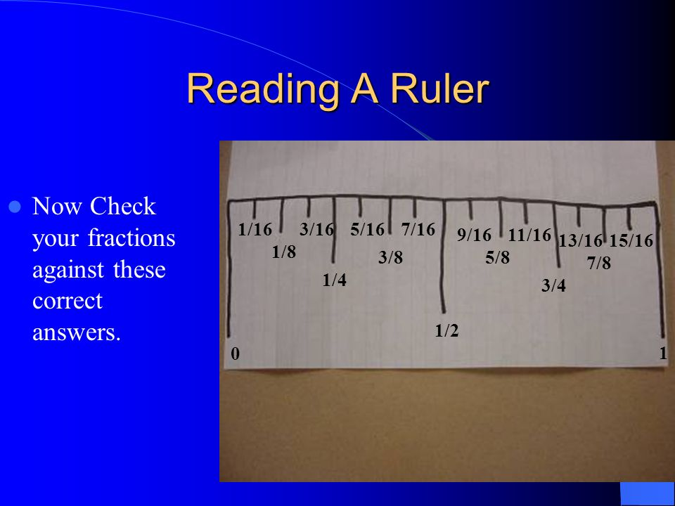 Reading A RulerNow Check your fractions against these correct answers. 1/16. 3/16. 5/16. 7/16. 9/16.