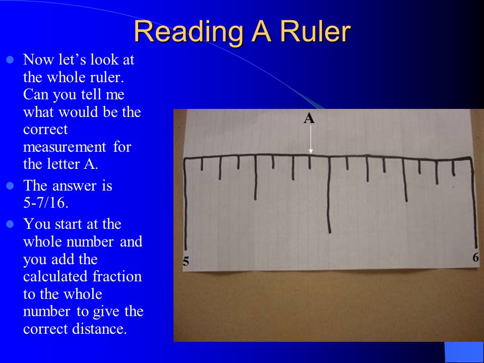 Reading A Ruler Now let's look at the whole ruler. Can you tell me what would be the correct measurement for the letter A.