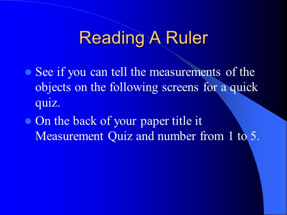 Reading A Ruler See if you can tell the measurements of the objects on the following screens for a quick quiz.