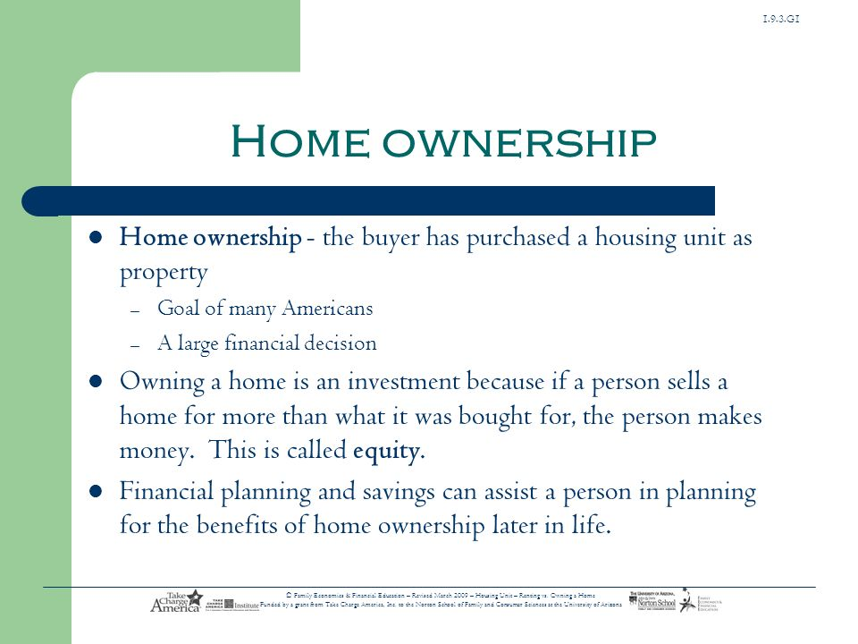 Home ownership Home ownership - the buyer has purchased a housing unit as property. Goal of many Americans.
