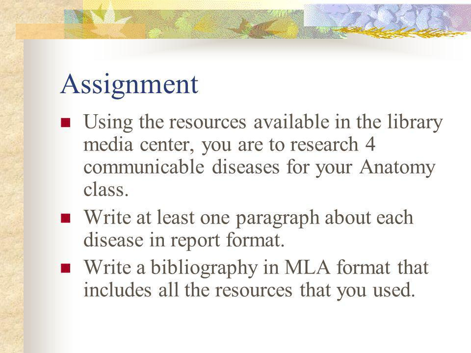 Assignment Using the resources available in the library media center, you are to research 4 communicable diseases for your Anatomy class.