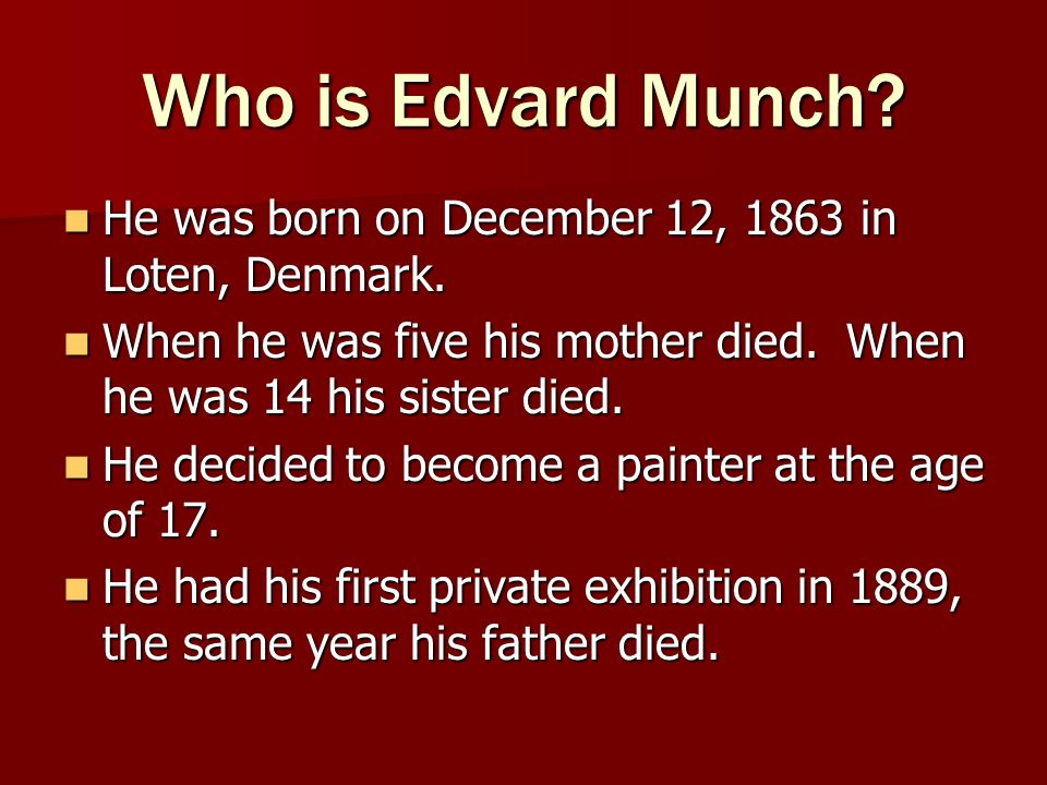 Who is Edvard Munch He was born on December 12, 1863 in Loten, Denmark. When he was five his mother died. When he was 14 his sister died.