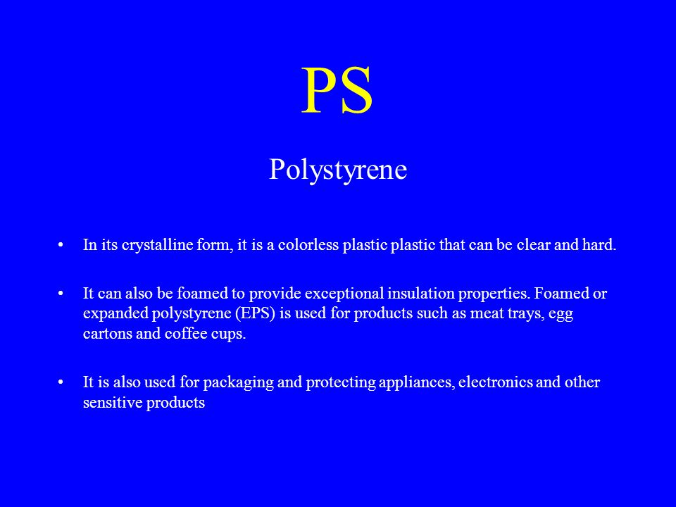 PS Polystyrene. In its crystalline form, it is a colorless plastic plastic that can be clear and hard.