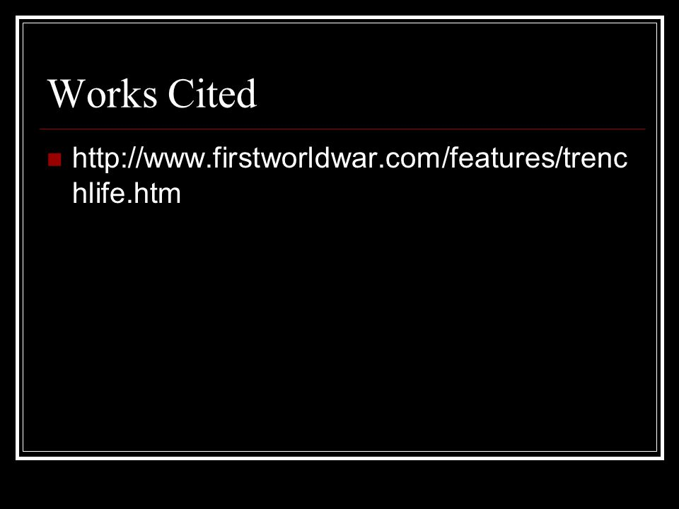 Works Cited http://www.firstworldwar.com/features/trenchlife.htm