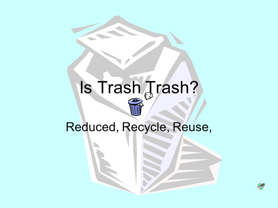 Is Trash Trash Reduced, Recycle, Reuse,