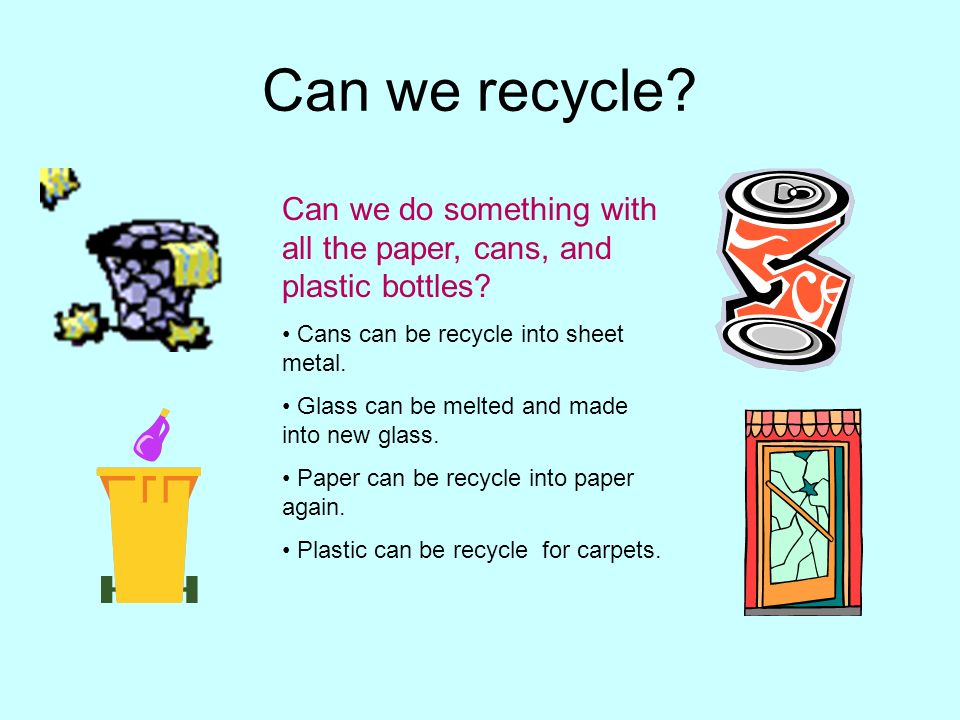 Can we recycle Can we do something with all the paper, cans, and plastic bottles Cans can be recycle into sheet metal.