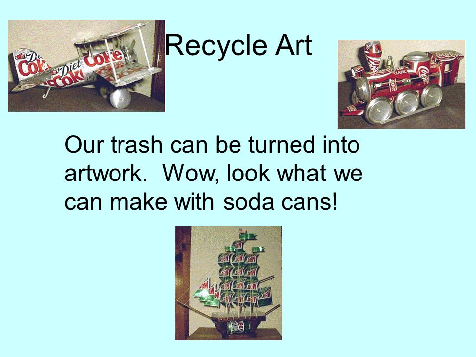 Recycle Art Our trash can be turned into artwork. Wow, look what we can make with soda cans!