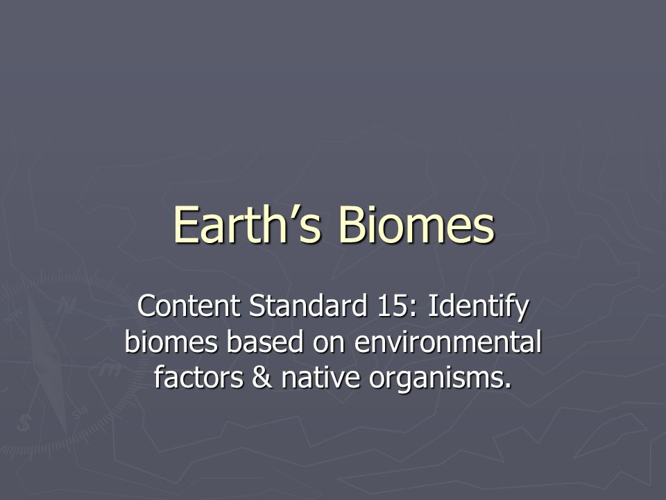 Earth's Biomes Content Standard 15: Identify biomes based on environmental factors & native organisms.