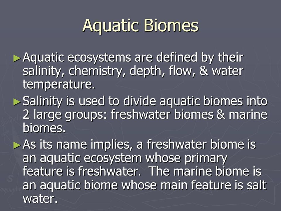 Aquatic Biomes Aquatic ecosystems are defined by their salinity, chemistry, depth, flow, & water temperature.