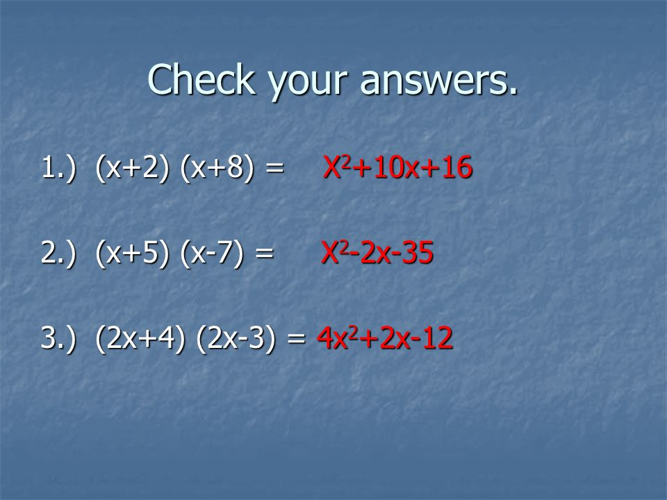Check your answers. 1.) (x+2) (x+8) = X2+10x+16