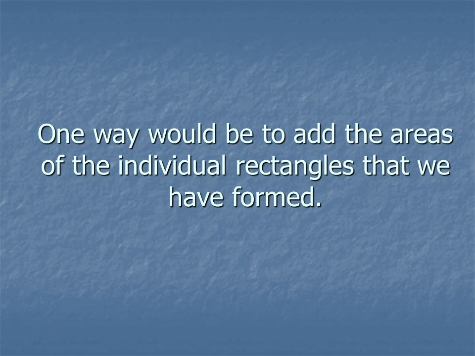 One way would be to add the areas of the individual rectangles that we have formed.