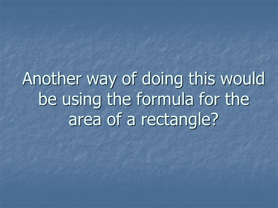 Another way of doing this would be using the formula for the area of a rectangle