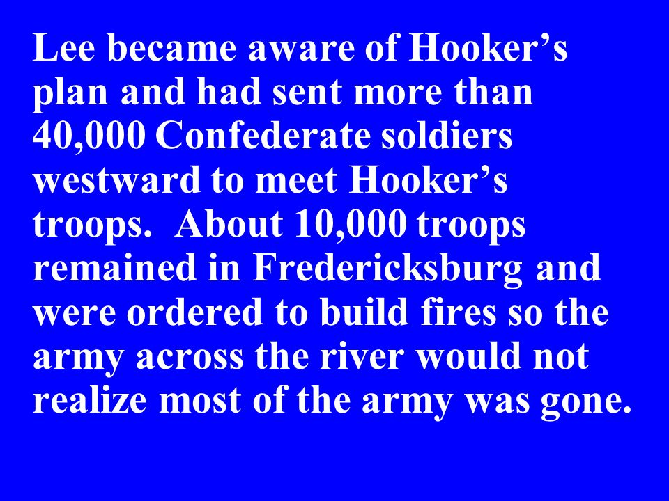 Lee became aware of Hooker's plan and had sent more than 40,000 Confederate soldiers westward to meet Hooker's troops.