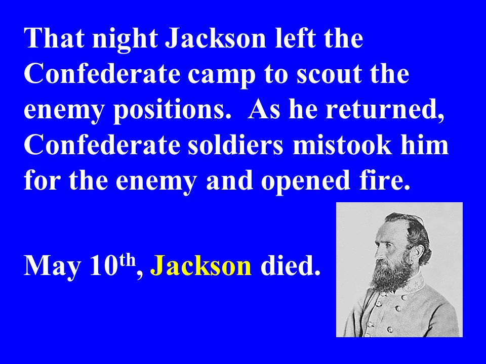 That night Jackson left the Confederate camp to scout the enemy positions. As he returned, Confederate soldiers mistook him for the enemy and opened fire.