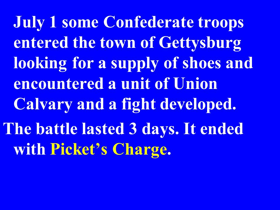 July 1 some Confederate troops entered the town of Gettysburg looking for a supply of shoes and encountered a unit of Union Calvary and a fight developed.