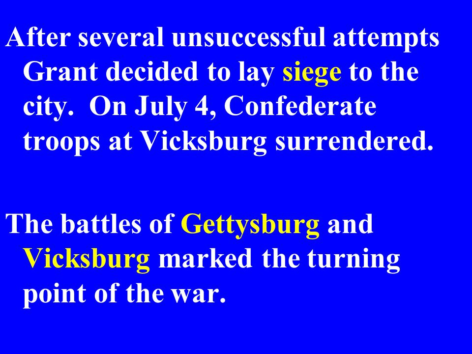 After several unsuccessful attempts Grant decided to lay siege to the city. On July 4, Confederate troops at Vicksburg surrendered.