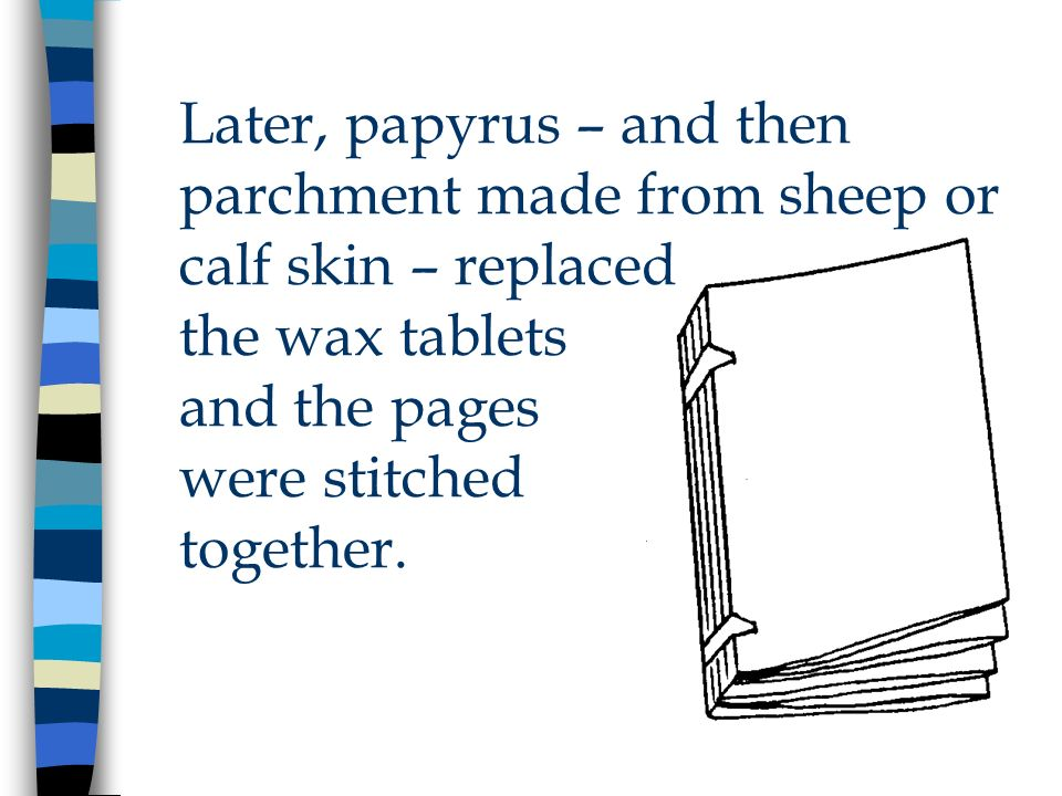 Later, papyrus – and then parchment made from sheep or calf skin – replaced the wax tablets and the pages were stitched together.