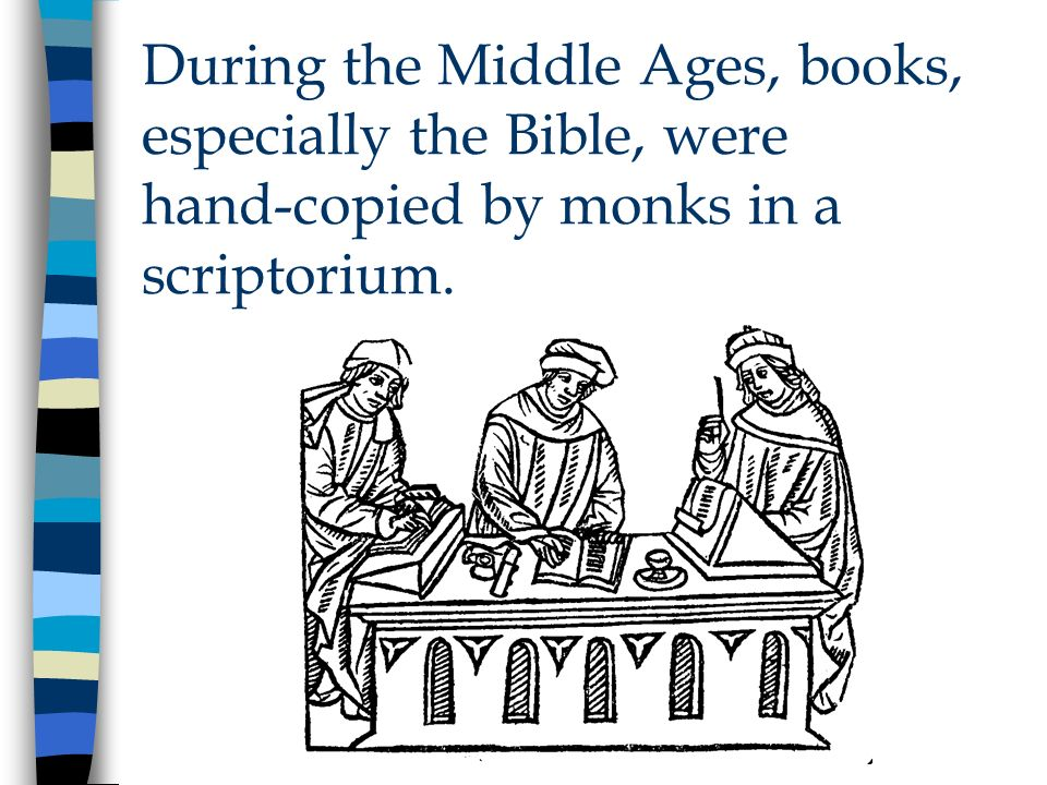 During the Middle Ages, books, especially the Bible, were hand-copied by monks in a scriptorium.