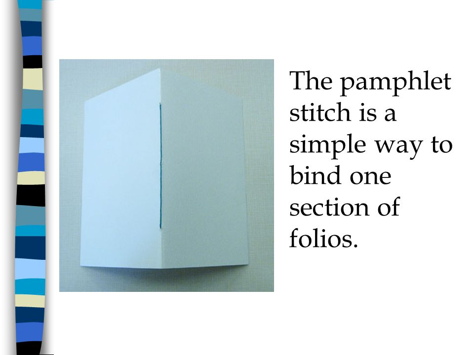 The pamphlet stitch is a simple way to bind one section of folios.