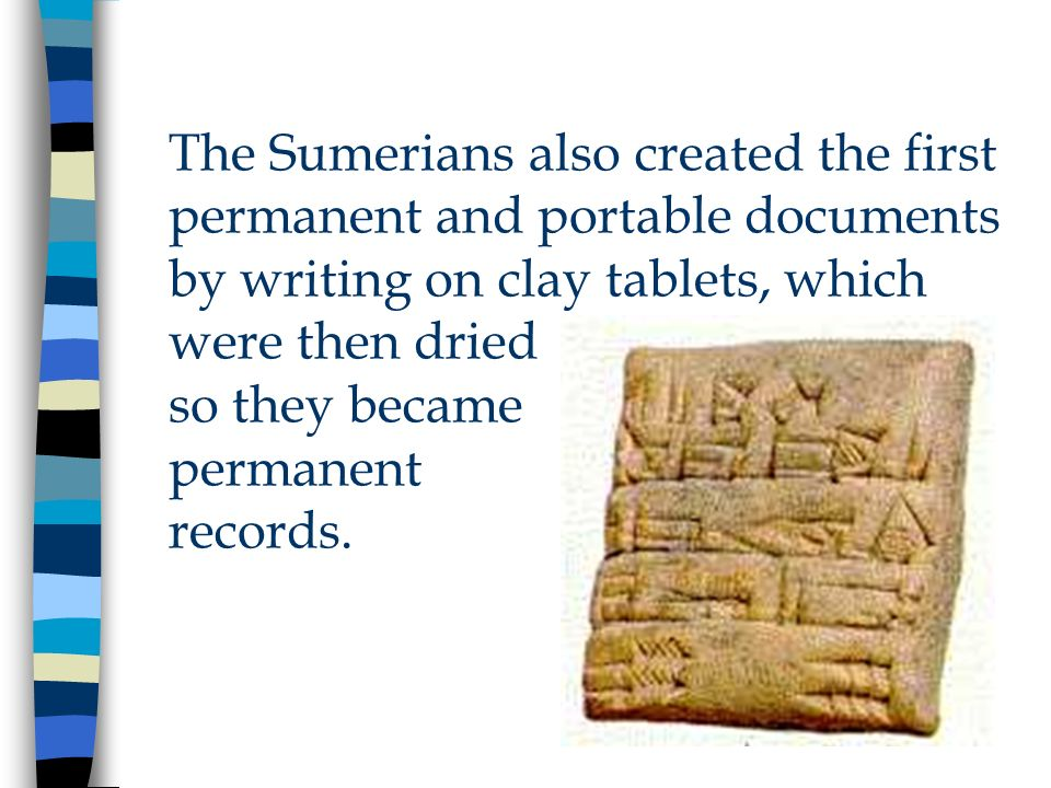 The Sumerians also created the first permanent and portable documents by writing on clay tablets, which were then dried so they became permanent records.