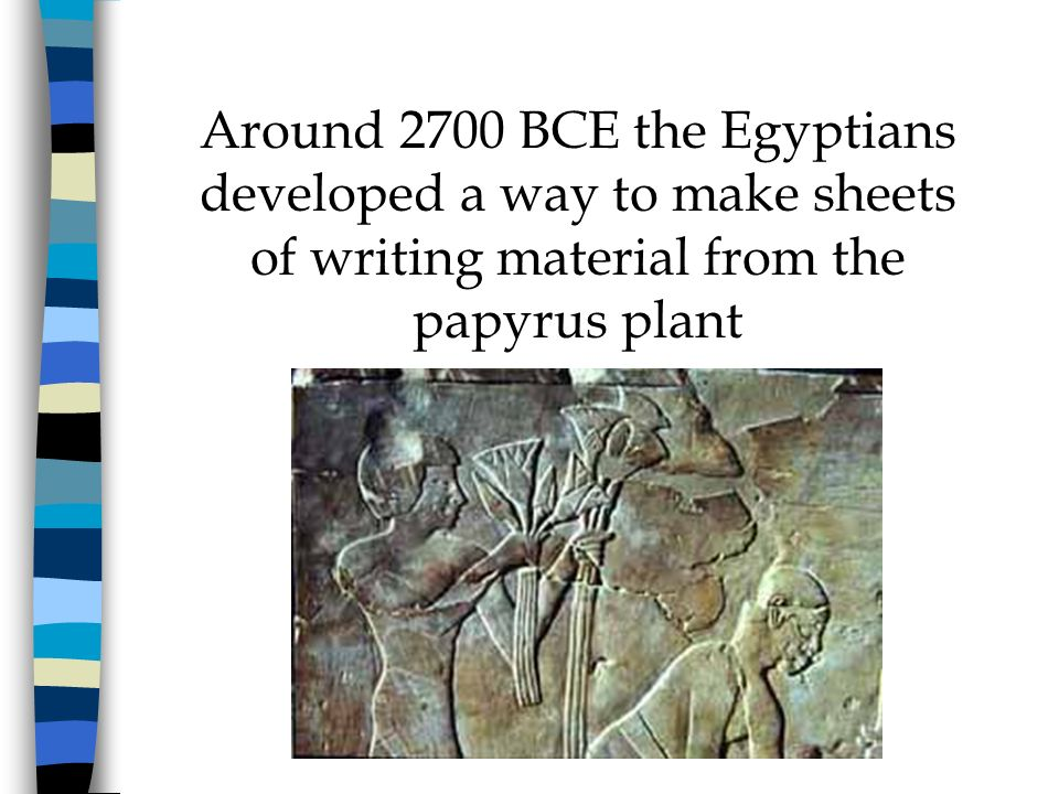 Around 2700 BCE the Egyptians developed a way to make sheets of writing material from the papyrus plant