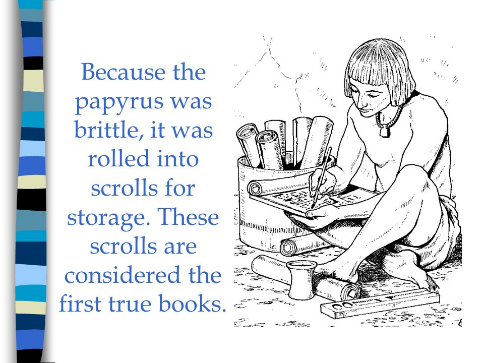 Because the papyrus was brittle, it was rolled into scrolls for storage.