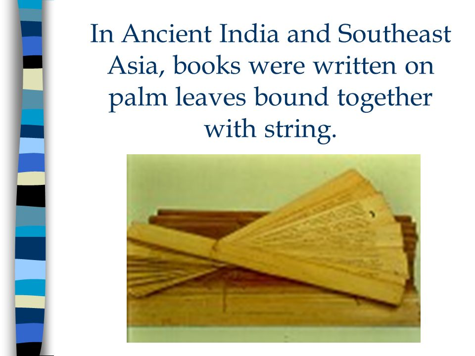 In Ancient India and Southeast Asia, books were written on palm leaves bound together with string.