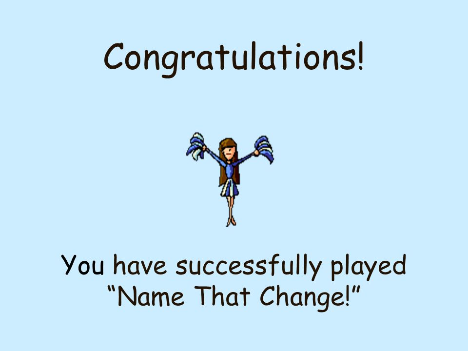 Congratulations! You have successfully played Name That Change!
