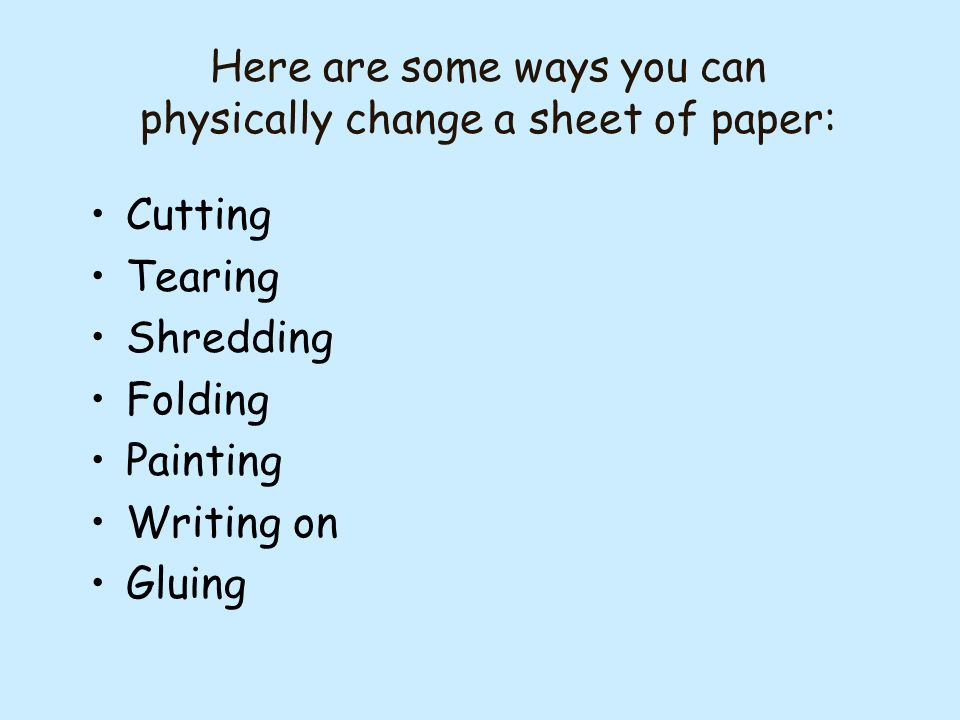 Here are some ways you can physically change a sheet of paper: