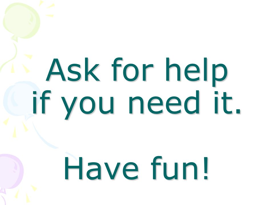 Ask for help if you need it. Have fun!