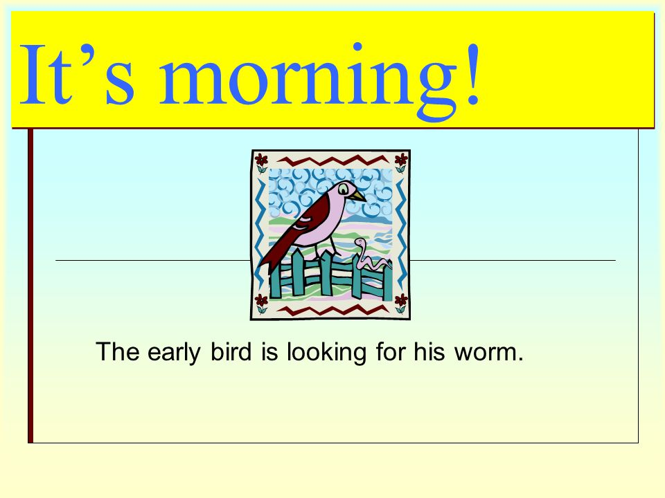The early bird is looking for his worm.