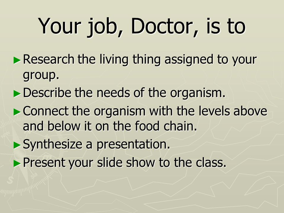 Your job, Doctor, is to Research the living thing assigned to your group. Describe the needs of the organism.