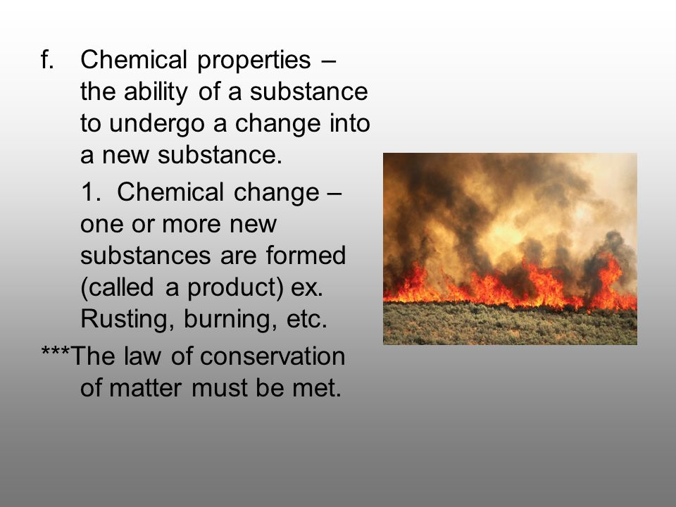 Chemical properties – the ability of a substance to undergo a change into a new substance.